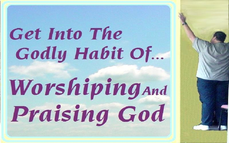 Get Into The Godly Habit Of Praising And Worshiping God