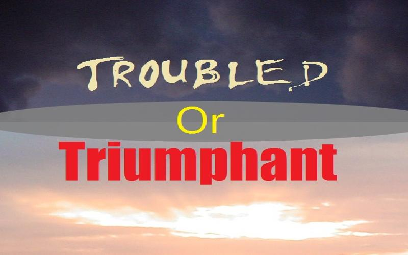 Troubled Or Triumphant