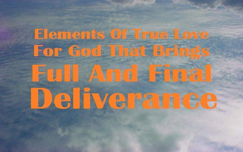 Elements Of True Love For God That Brings Full And Final Deliverance