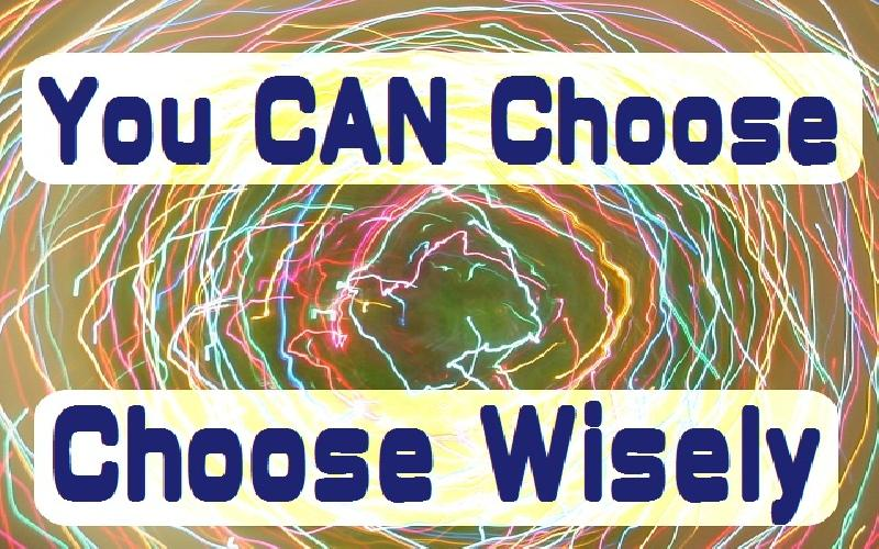 You CAN Choose: so Choose Wisely