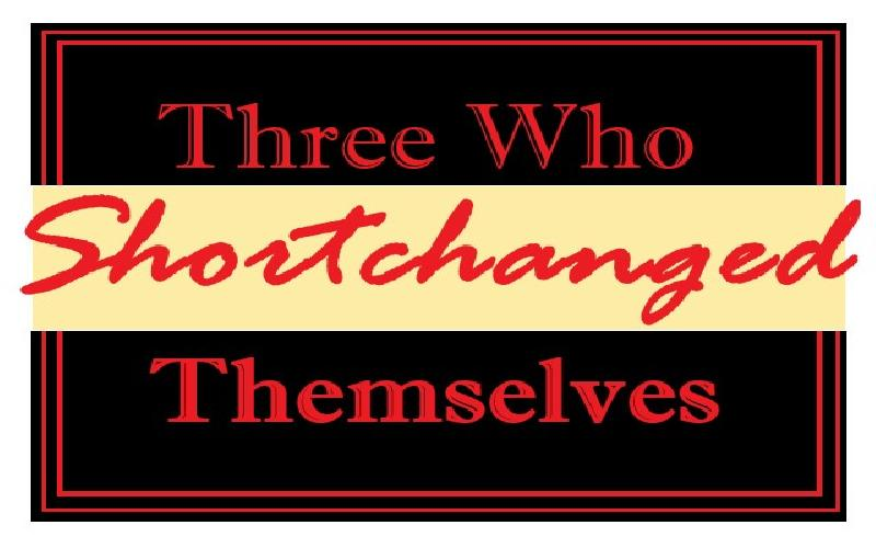 Three Who Shortchanged Themselves