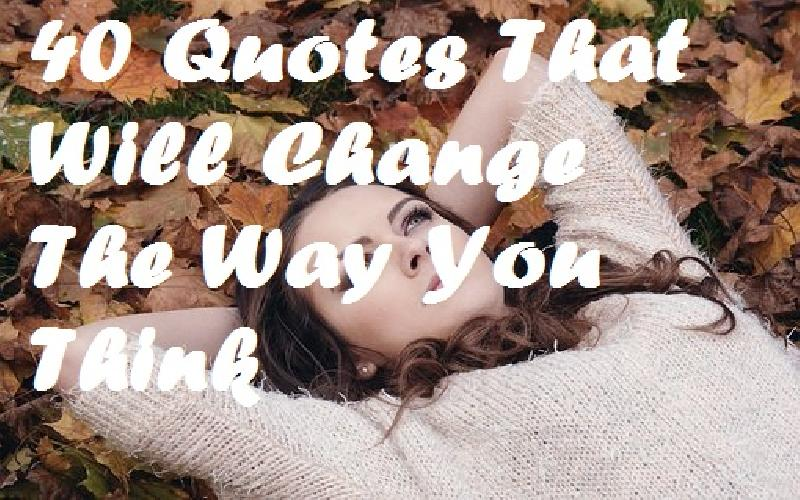 40 Quotes That Will Change The Way You Think