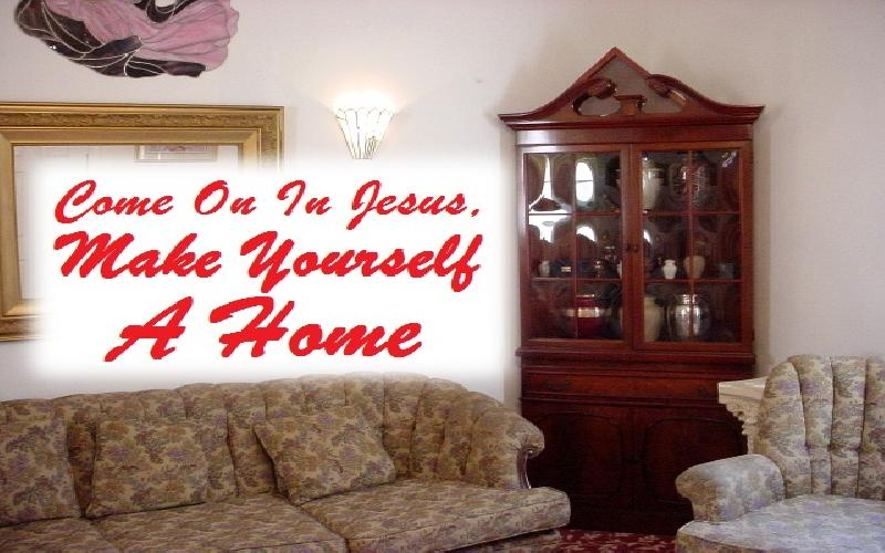 Come On In Jesus, Make Yourself A Home