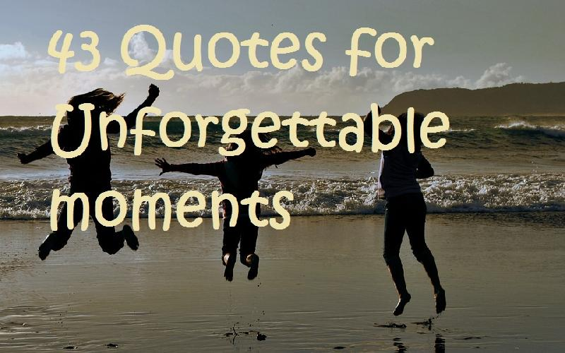 43 Quotes for Unforgettable Moments
