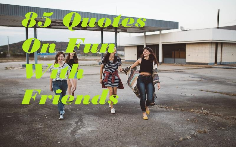 85 Quotes On Fun With Friends