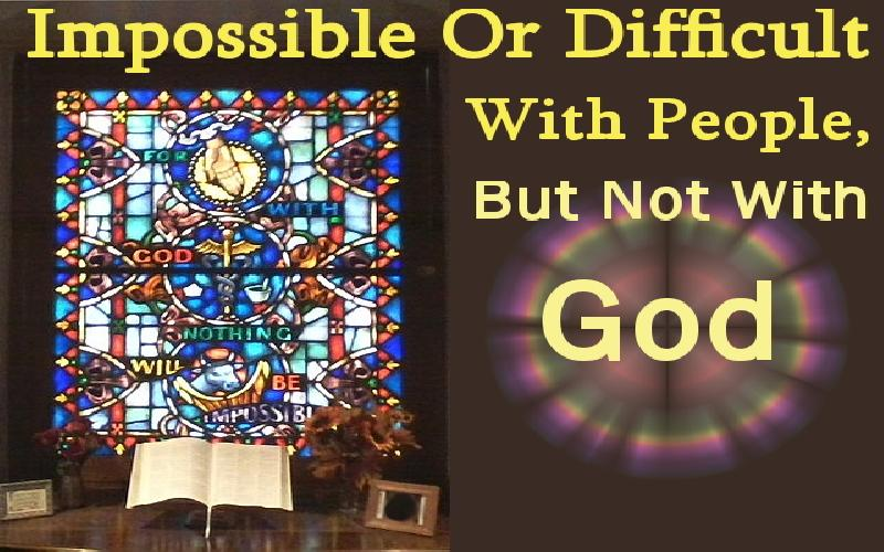 Impossible Or Difficult With People, But Not With God!